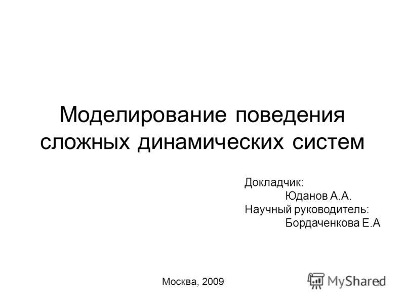 1 Моделирование поведения сложных динамических систем Докладчик: Юданов А.А. Научный руководитель: Бордаченкова Е.А Москва, 2009