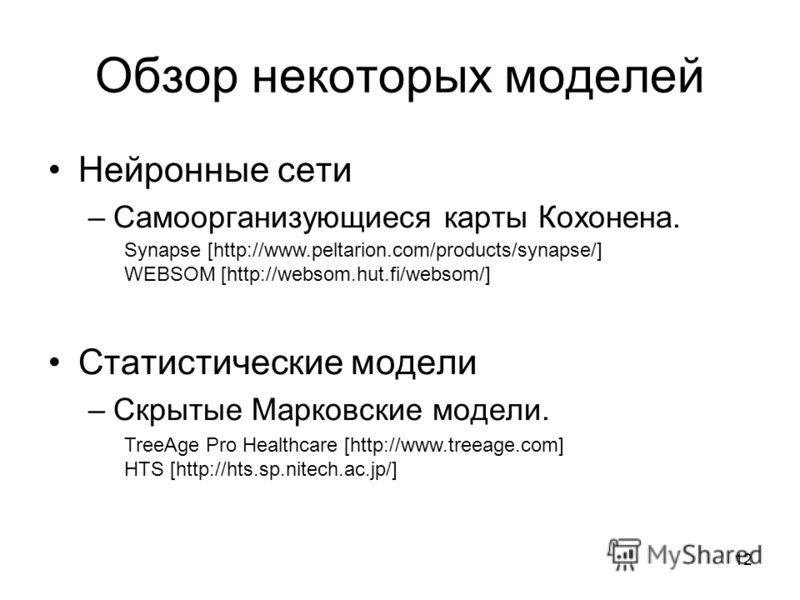 12 Обзор некоторых моделей Нейронные сети –Самоорганизующиеся карты Кохонена. Статистические модели –Скрытые Марковские модели. Synapse [http://www.peltarion.com/products/synapse/] WEBSOM [http://websom.hut.fi/websom/] TreeAge Pro Healthcare [http://