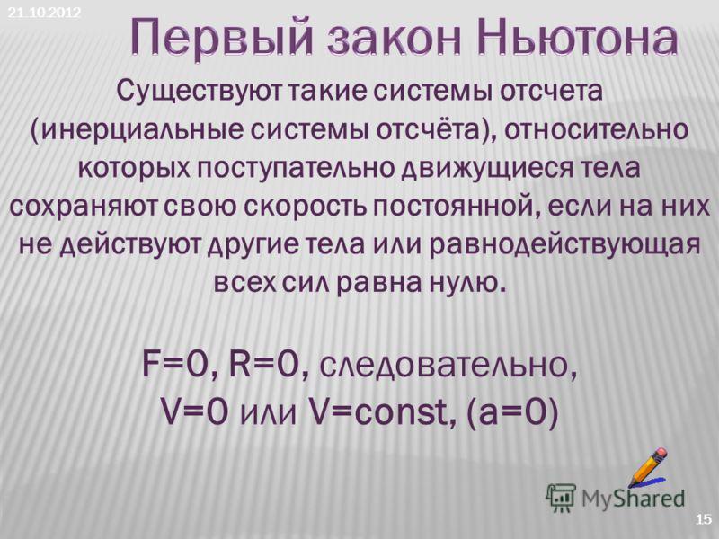 21.10.2012 15 Существуют такие системы отсчета (инерциальные системы отсчёта), относительно которых поступательно движущиеся тела сохраняют свою скорость постоянной, если на них не действуют другие тела или равнодействующая всех сил равна нулю. F=0,