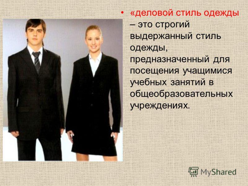 «деловой стиль одежды – это строгий выдержанный стиль одежды, предназначенный для посещения учащимися учебных занятий в общеобразовательных учреждениях.