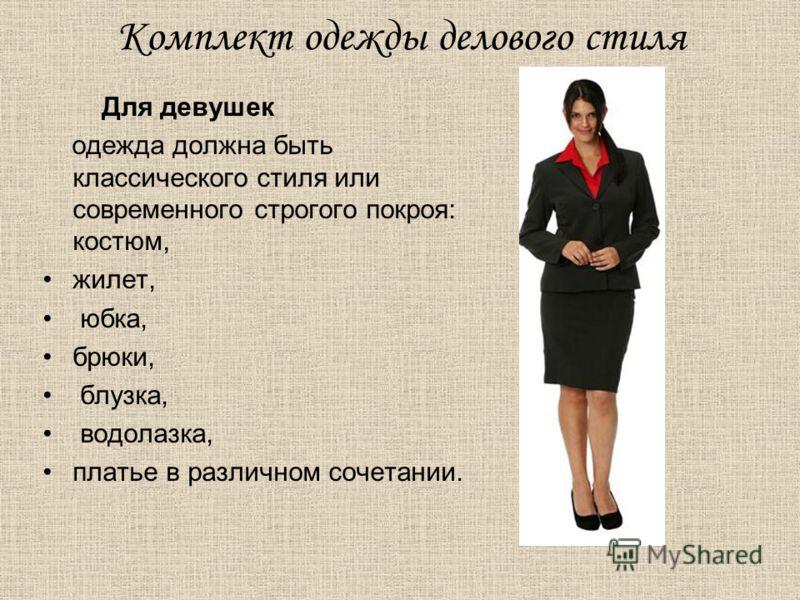Комплект одежды делового стиля Для девушек одежда должна быть классического стиля или современного строгого покроя: костюм, жилет, юбка, брюки, блузка, водолазка, платье в различном сочетании.