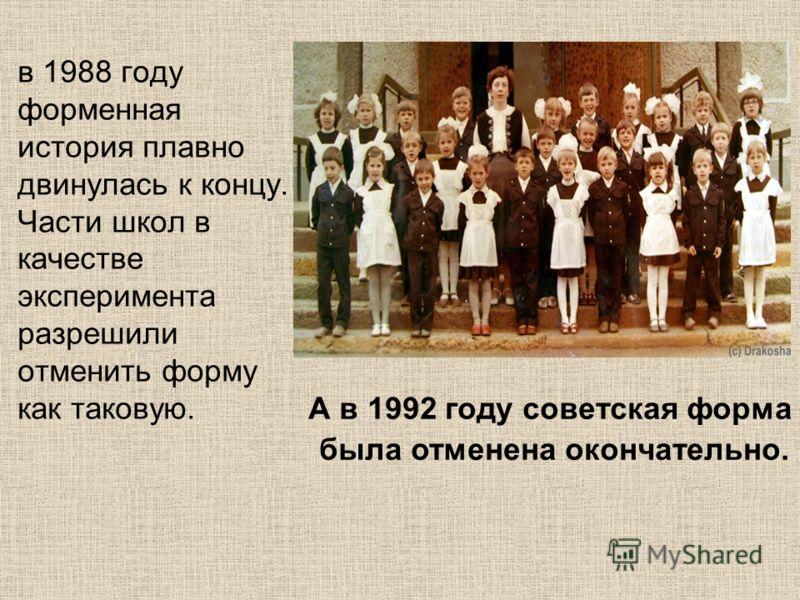 в 1988 году форменная история плавно двинулась к концу. Части школ в качестве эксперимента разрешили отменить форму как таковую. А в 1992 году советская форма была отменена окончательно.