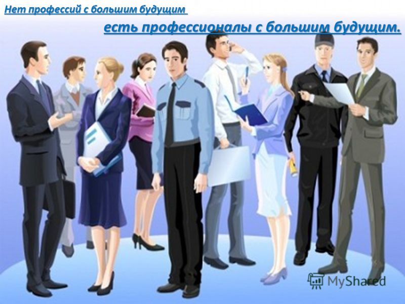 Нет профессий с большим будущим Нет профессий с большим будущим есть профессионалы с большим будущим.