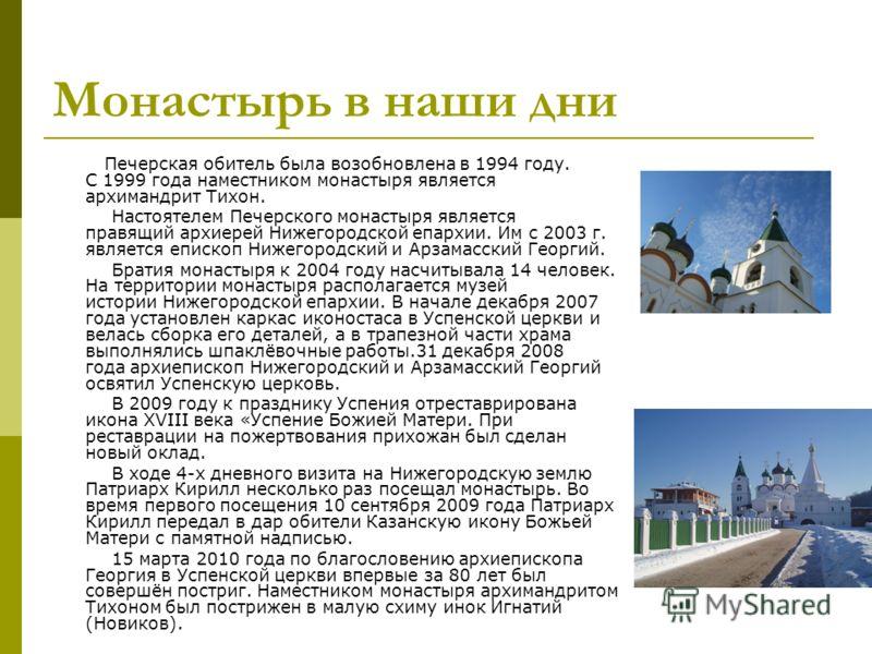 Монастырь в наши дни Печерская обитель была возобновлена в 1994 году. С 1999 года наместником монастыря является архимандрит Тихон. Настоятелем Печерского монастыря является правящий архиерей Нижегородской епархии. Им с 2003 г. является епископ Нижег
