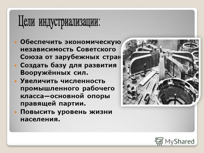 Обеспечить экономическую независимость Советского Союза от зарубежных стран. Создать базу для развития Вооружённых сил. Увеличить численность промышленного рабочего классаосновной опоры правящей партии. Повысить уровень жизни населения.