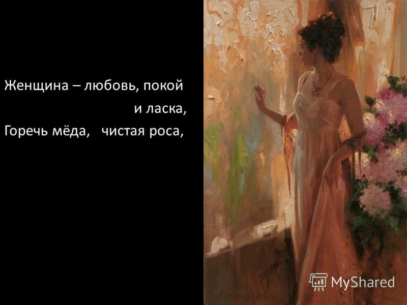 Женщина – любовь, покой и ласка, Горечь мёда, чистая роса,