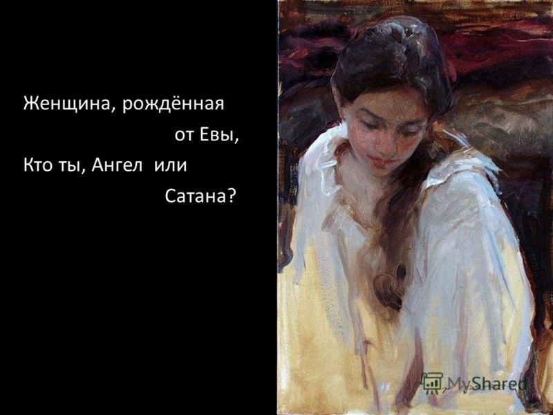 Женщина, рождённая от Евы, Кто ты, Ангел или Сатана?
