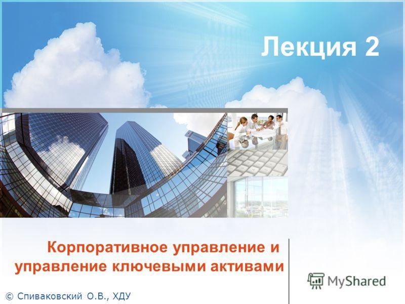 Корпоративное управление и управление ключевыми активами Лекция 2 © Спиваковский О.В., ХДУ