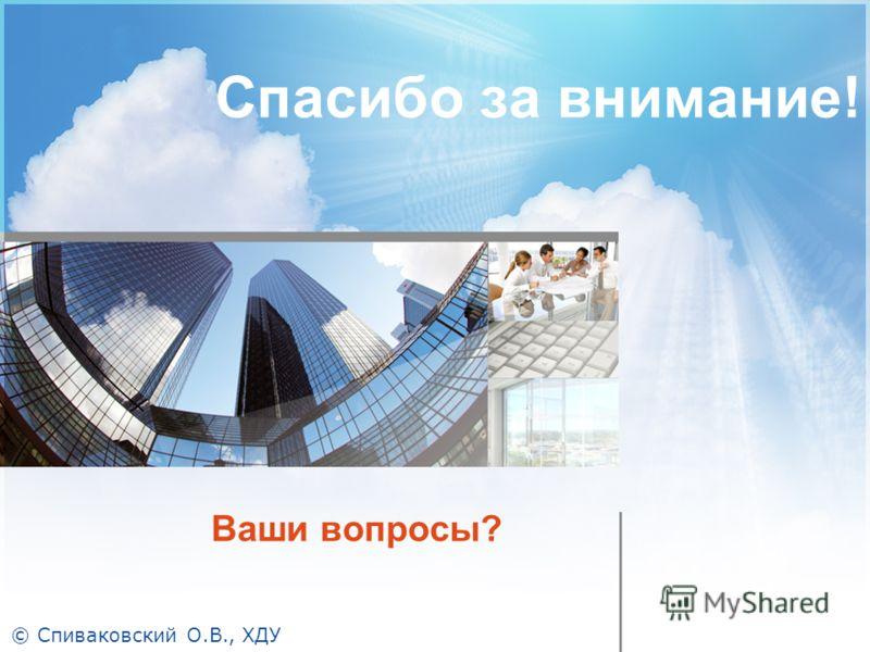 Ваши вопросы? Спасибо за внимание! © Спиваковский О.В., ХДУ