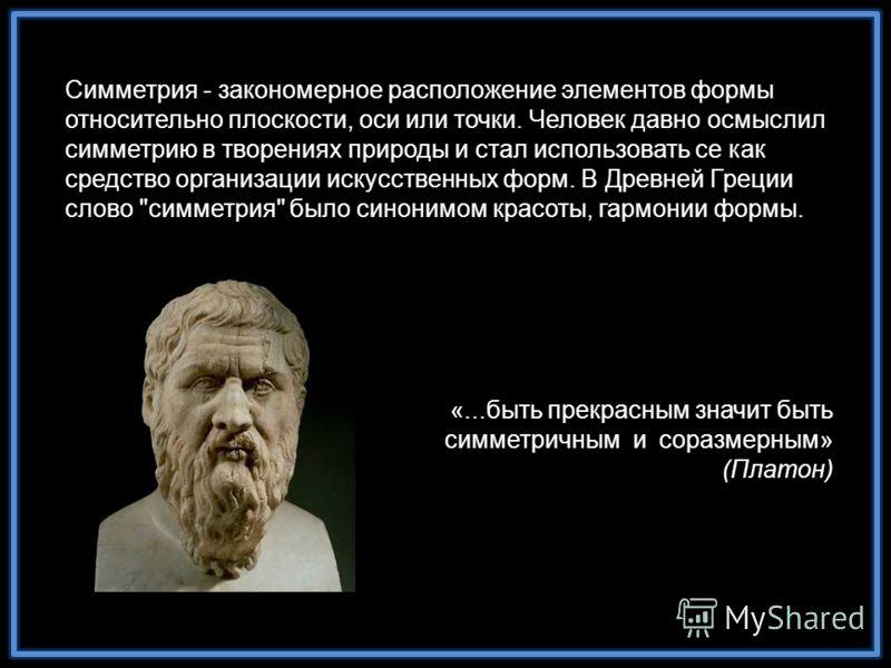 «...быть прекрасным значит быть симметричным и соразмерным» (Платон) Симметрия - закономерное расположение элементов формы относительно плоскости, оси или точки. Человек давно осмыслил симметрию в творениях природы и стал использовать се как средство