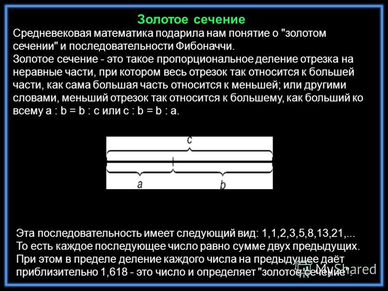 Эта последовательность имеет следующий вид: 1,1,2,3,5,8,13,21,... То есть каждое последующее число равно сумме двух предыдущих. При этом в пределе деление каждого числа на предыдущее даёт приблизительно 1,618 - это число и определяет