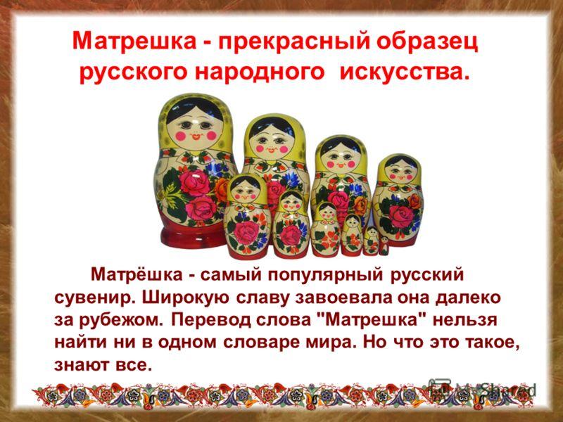 Матрешка - прекрасный образец русского народного искусства. Матрёшка - самый популярный русский сувенир. Широкую славу завоевала она далеко за рубежом. Перевод слова Матрешка нельзя найти ни в одном словаре мира. Но что это такое, знают все.