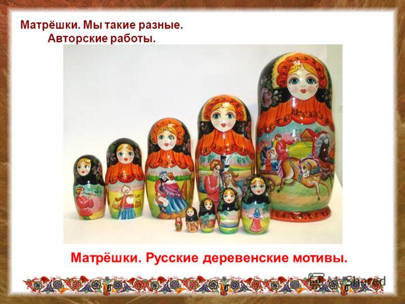 Матрёшки. Мы такие разные. Авторские работы. Матрёшки. Русские деревенские мотивы.