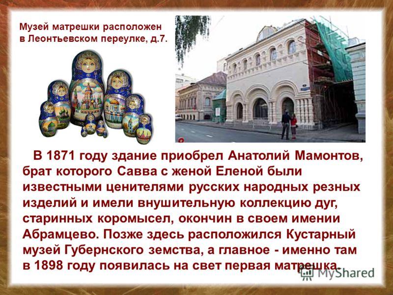 В 1871 году здание приобрел Анатолий Мамонтов, брат которого Савва с женой Еленой были известными ценителями русских народных резных изделий и имели внушительную коллекцию дуг, старинных коромысел, окончин в своем имении Абрамцево. Позже здесь распол