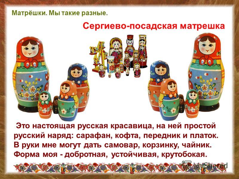 Это настоящая русская красавица, на ней простой русский наряд: сарафан, кофта, передник и платок. В руки мне могут дать самовар, корзинку, чайник. Форма моя - добротная, устойчивая, крутобокая. Сергиево-посадская матрешка Матрёшки. Мы такие разные.