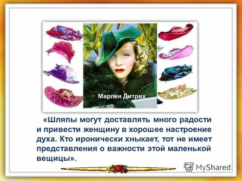 «Шляпы могут доставлять много радости и привести женщину в хорошее настроение духа. Кто иронически хныкает, тот не имеет представления о важности этой маленькой вещицы».