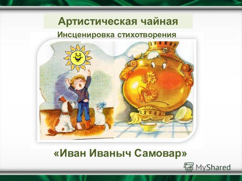 Инсценировка стихотворения «Иван Иваныч Самовар» Артистическая чайная