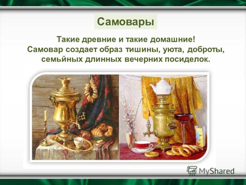 Такие древние и такие домашние! Самовар создает образ тишины, уюта, доброты, семьйных длинных вечерних посиделок. Самовары