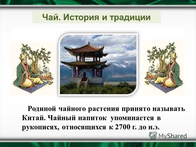 Чай. История и традиции Родиной чайного растения принято называть Китай. Чайный напиток упоминается в рукописях, относящихся к 2700 г. до н.э.