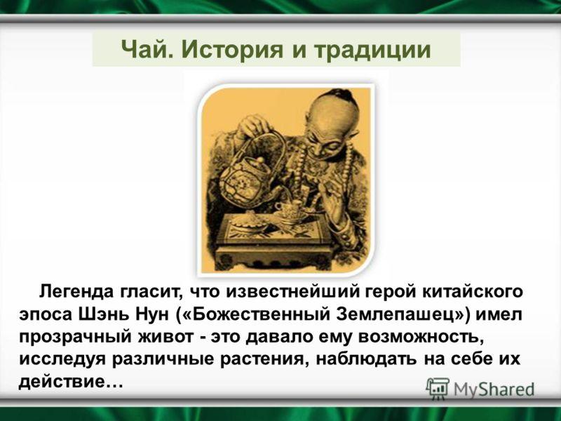 Легенда гласит, что известнейший герой китайского эпоса Шэнь Нун («Божественный Землепашец») имел прозрачный живот - это давало ему возможность, исследуя различные растения, наблюдать на себе их действие… Чай. История и традиции