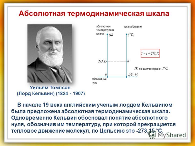 В начале 19 века английским ученым лордом Кельвином была предложена абсолютная термодинамическая шкала. Одновременно Кельвин обосновал понятие абсолютного нуля, обозначив им температуру, при которой прекращается тепловое движение молекул, по Цельсию