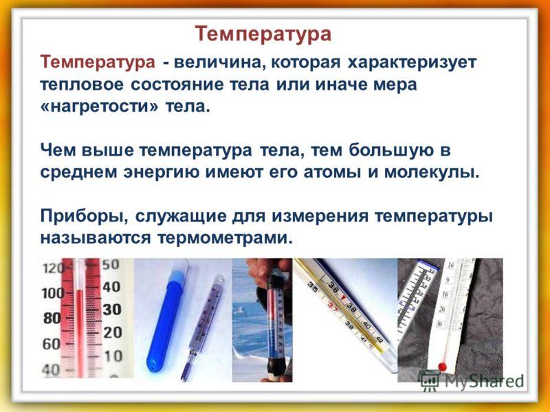 Температура - величина, которая характеризует тепловое состояние тела или иначе мера «нагретости» тела. Чем выше температура тела, тем большую в среднем энергию имеют его атомы и молекулы. Приборы, служащие для измерения температуры называются термом