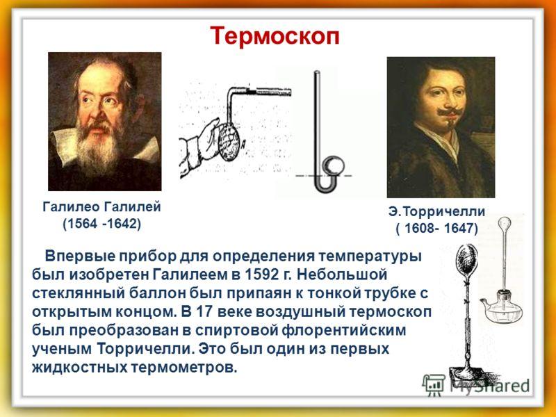 Впервые прибор для определения температуры был изобретен Галилеем в 1592 г. Небольшой стеклянный баллон был припаян к тонкой трубке с открытым концом. В 17 веке воздушный термоскоп был преобразован в спиртовой флорентийским ученым Торричелли. Это был