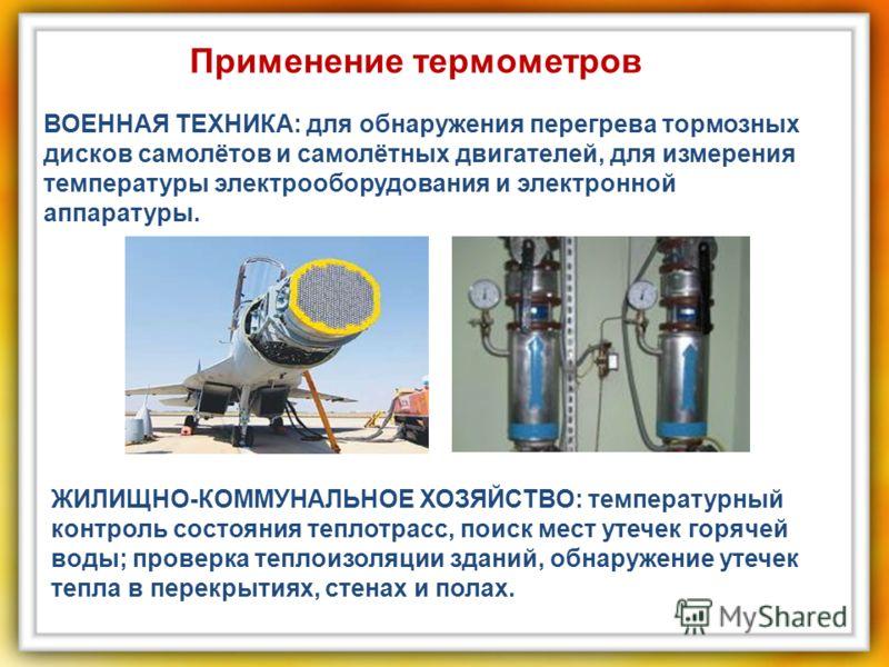 ВОЕННАЯ ТЕХНИКА: для обнаружения перегрева тормозных дисков самолётов и самолётных двигателей, для измерения температуры электрооборудования и электронной аппаратуры. ЖИЛИЩНО-КОММУНАЛЬНОЕ ХОЗЯЙСТВО: температурный контроль состояния теплотрасс, поиск