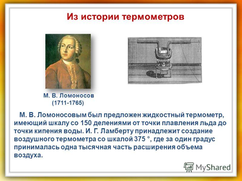 М. В. Ломоносовым был предложен жидкостный термометр, имеющий шкалу со 150 делениями от точки плавления льда до точки кипения воды. И. Г. Ламберту принадлежит создание воздушного термометра со шкалой 375 °, где за один градус принималась одна тысячна