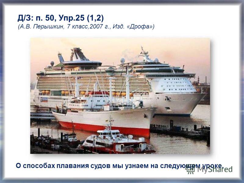 Д/З: п. 50, Упр.25 (1,2) (А.В. Перышкин, 7 класс,2007 г., Изд. «Дрофа») О способах плавания судов мы узнаем на следующем уроке.