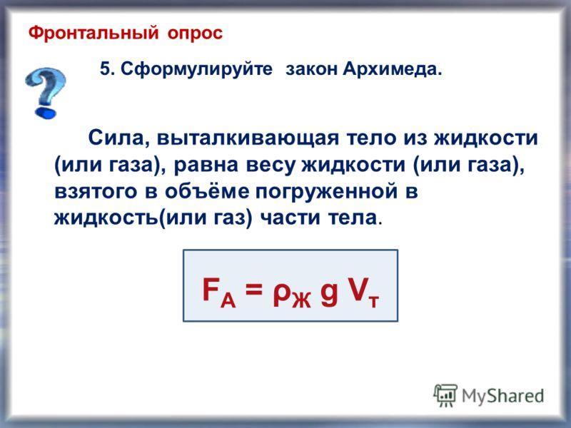 Сила, выталкивающая тело из жидкости (или газа), равна весу жидкости (или газа), взятого в объёме погруженной в жидкость(или газ) части тела. FА = ρЖ g VтFА = ρЖ g Vт 5. Сформулируйте закон Архимеда. Фронтальный опрос