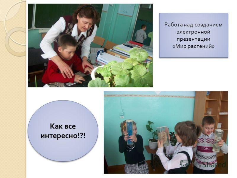 Работа над созданием электронной презентации « Мир растений » Работа над созданием электронной презентации « Мир растений » Как все интересно !?!
