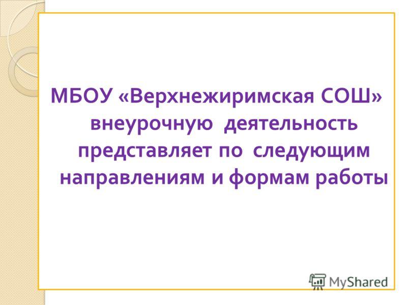 МБОУ «Верхнежиримская СОШ» внеурочную деятельность представляет по следующим направлениям и формам работы