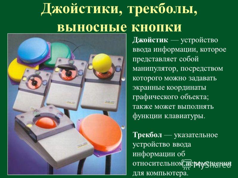 Джойстики, трекболы, выносные кнопки Джойстик устройство ввода информации, которое представляет собой манипулятор, посредством которого можно задавать экранные координаты графического объекта; также может выполнять функции клавиатуры. Трекбол указате