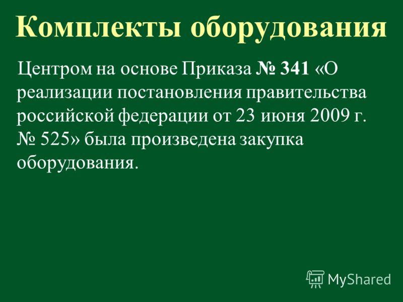 Комплекты оборудования Центром на основе Приказа 341 «О реализации постановления правительства российской федерации от 23 июня 2009 г. 525» была произведена закупка оборудования.