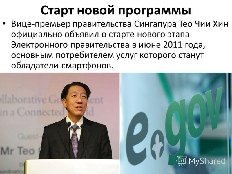 Старт новой программы Вице-премьер правительства Сингапура Тео Чии Хин официально объявил о старте нового этапа Электронного правительства в июне 2011 года, основным потребителем услуг которого станут обладатели смартфонов.
