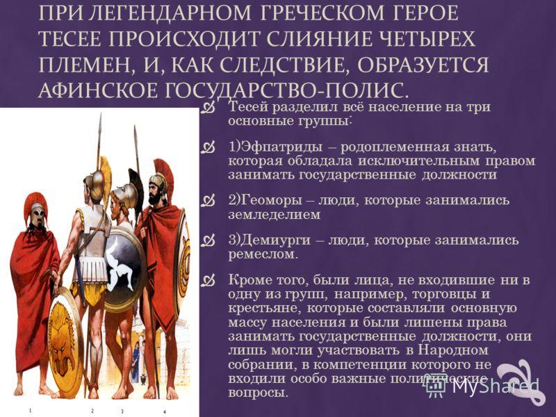 ПРИ ЛЕГЕНДАРНОМ ГРЕЧЕСКОМ ГЕРОЕ ТЕСЕЕ ПРОИСХОДИТ СЛИЯНИЕ ЧЕТЫРЕХ ПЛЕМЕН, И, КАК СЛЕДСТВИЕ, ОБРАЗУЕТСЯ АФИНСКОЕ ГОСУДАРСТВО-ПОЛИС. Тесей разделил всё население на три основные группы: 1)Эфпатриды – родоплеменная знать, которая обладала исключительным