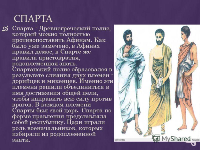 СПАРТА Спарта - Древнегреческий полис, который можно полностью противопоставить Афинам. Как было уже замечено, в Афинах правил демос, в Спарте же правила аристократия, родоплеменная знать. Спартанский полис образовался в результате слияния двух племе