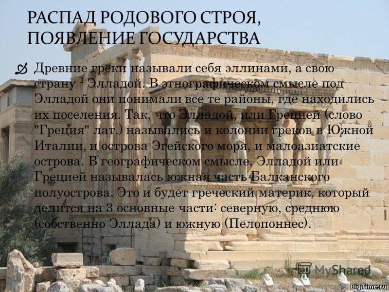 РАСПАД РОДОВОГО СТРОЯ, ПОЯВЛЕНИЕ ГОСУДАРСТВА Древние греки называли себя эллинами, а свою страну - Элладой. В этнографическом смысле под Элладой они понимали все те районы, где находились их поселения. Так, что Элладой, или Грецией (слово