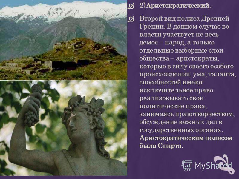 2)Аристократический. Второй вид полиса Древней Греции. В данном случае во власти участвует не весь демос – народ, а только отдельные выборные слои общества – аристократы, которые в силу своего особого происхождения, ума, таланта, способностей имеют и