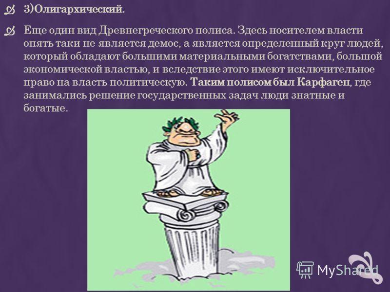 3)Олигархический. Еще один вид Древнегреческого полиса. Здесь носителем власти опять таки не является демос, а является определенный круг людей, который обладают большими материальными богатствами, большой экономической властью, и вследствие этого им