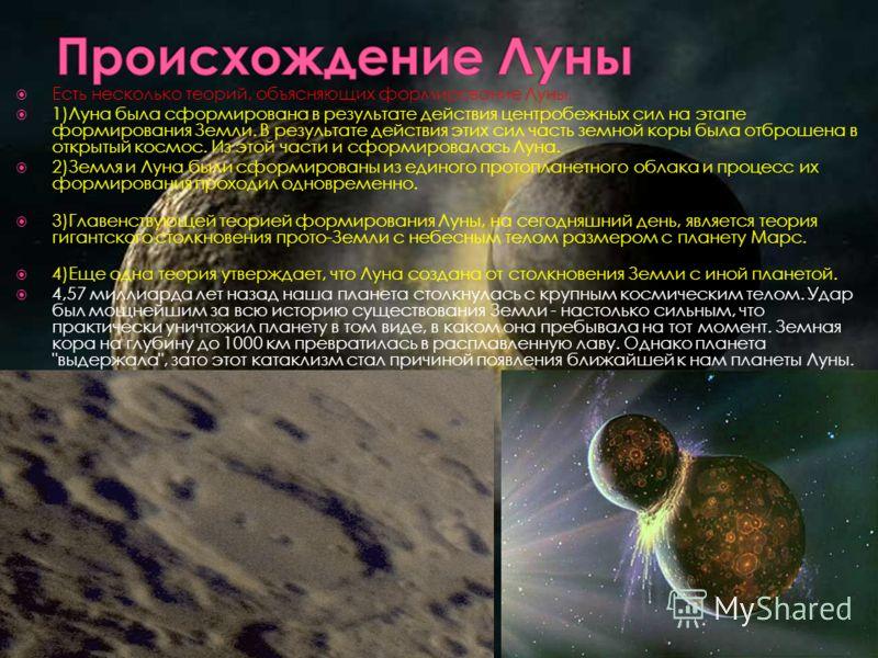 Есть несколько теорий, объясняющих формирование Луны. 1)Луна была сформирована в результате действия центробежных сил на этапе формирования Земли. В результате действия этих сил часть земной коры была отброшена в открытый космос. Из этой части и сфор