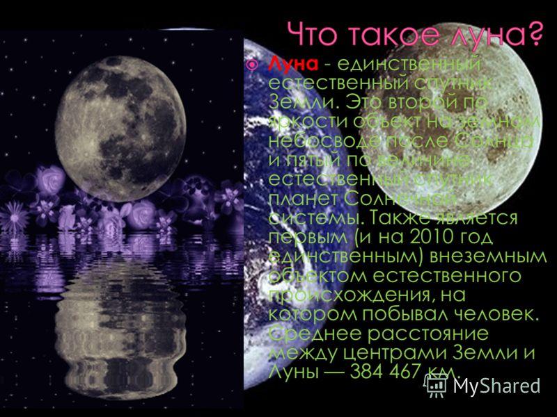 Луна - единственный естественный спутник Земли. Это второй по яркости объект на земном небосводе после Солнца и пятый по величине естественный спутник планет Солнечной системы. Также является первым (и на 2010 год единственным) внеземным объектом ест