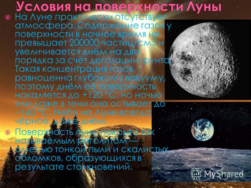 На Луне практически отсутствует атмосфера. Содержание газов у поверхности в ночное время не превышает 200000 частиц/см3 и увеличивается днём на два порядка за счёт дегазации грунта. Такая концентрация газов равноценна глубокому вакууму, поэтому днём