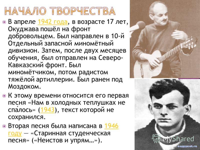 В апреле 1942 года, в возрасте 17 лет, Окуджава пошёл на фронт добровольцем. Был направлен в 10-й Отдельный запасной миномётный дивизион. Затем, после двух месяцев обучения, был отправлен на Северо- Кавказский фронт. Был миномётчиком, потом радистом