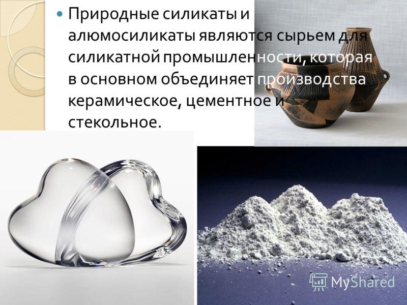 Природные силикаты и алюмосиликаты являются сырьем для силикатной промышленности, которая в основном объединяет производства керамическое, цементное и стекольное.