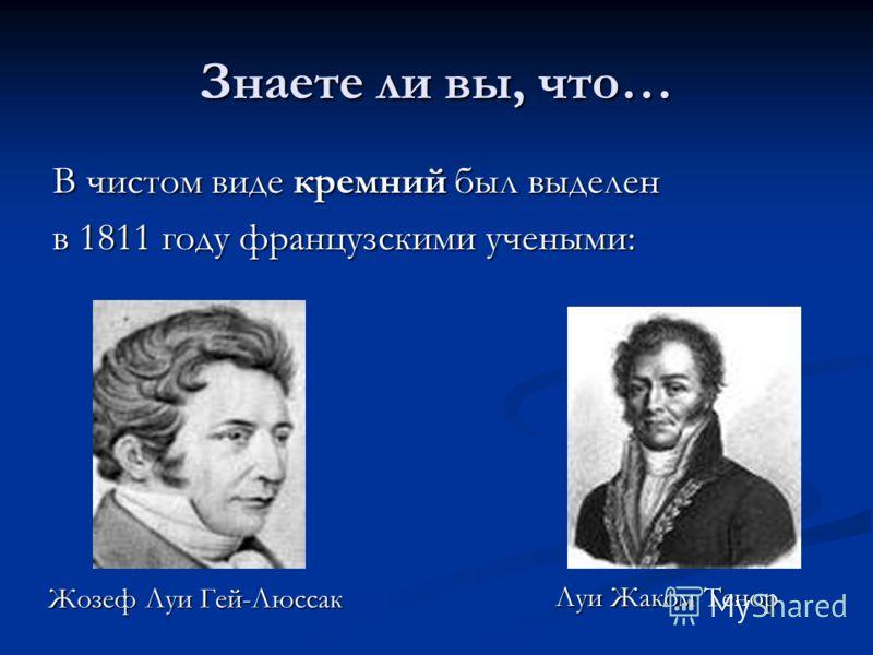 Знаете ли вы, что… В чистом виде кремний был выделен в 1811 году французскими учеными: Жозеф Луи Гей-Люссак Жозеф Луи Гей-Люссак Луи Жаком Тенор
