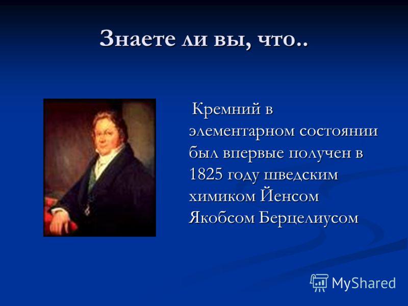 Знаете ли вы, что.. Кремний в элементарном состоянии был впервыеполучен в 1825 году шведским химиком Йенсом Якобсом Берцелиусом Кремний в элементарном состоянии был впервые получен в 1825 году шведским химиком Йенсом Якобсом Берцелиусом