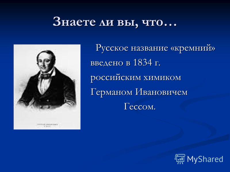 Знаете ли вы, что… Русское название «кремний» Русское название «кремний» введено в 1834 г. введено в 1834 г. российским химиком российским химиком Германом Ивановичем Германом Ивановичем Гессом. Гессом.