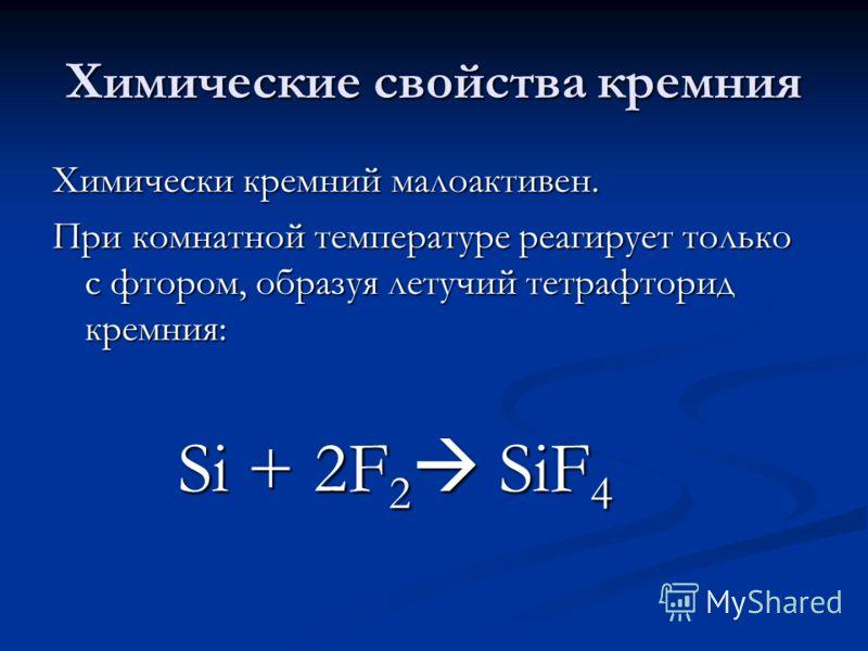 Химические свойства кремния Химически кремний малоактивен. При комнатной температуре реагирует только c фтором, образуя летучий тетрафторид кремния: Si + 2F 2 SiF 4 Si + 2F 2 SiF 4